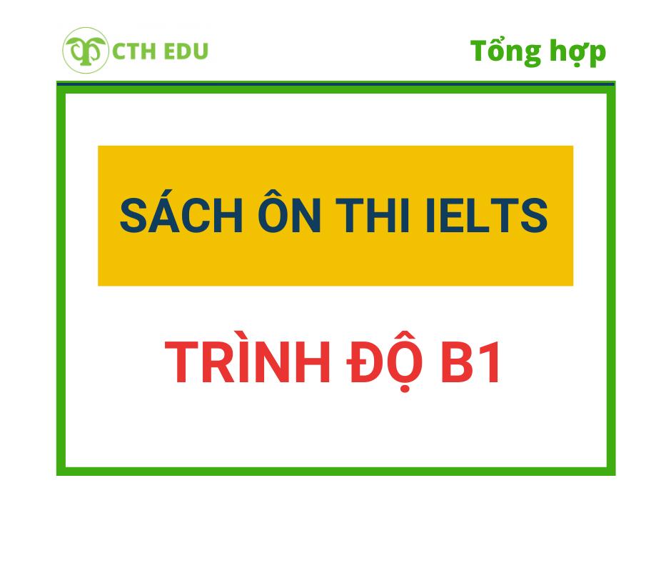 CTH Edu tổng hợp bộ sách ôn thi IELTS phù hợp với trình độ B1.